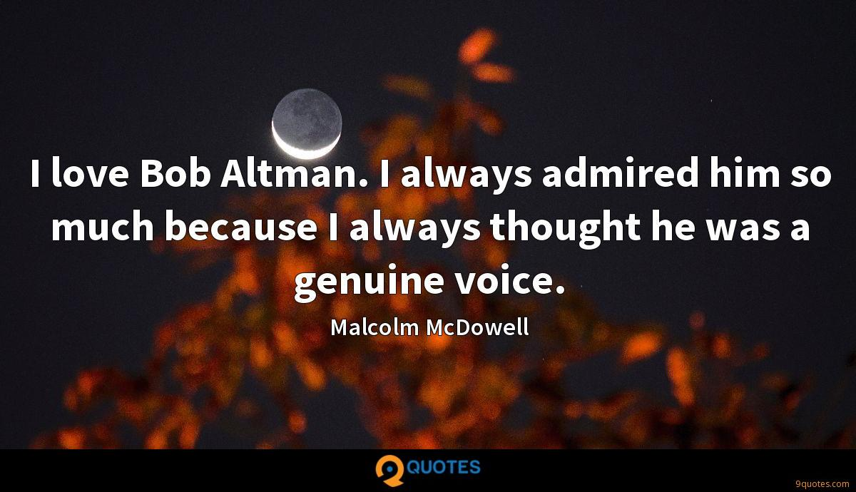 I love Bob Altman. I always admired him so much because I always thought he was a genuine voice.