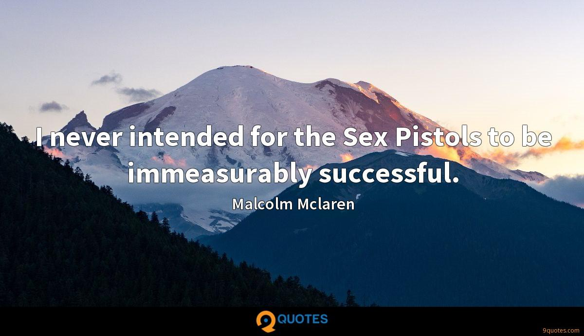 I never intended for the Sex Pistols to be immeasurably successful.