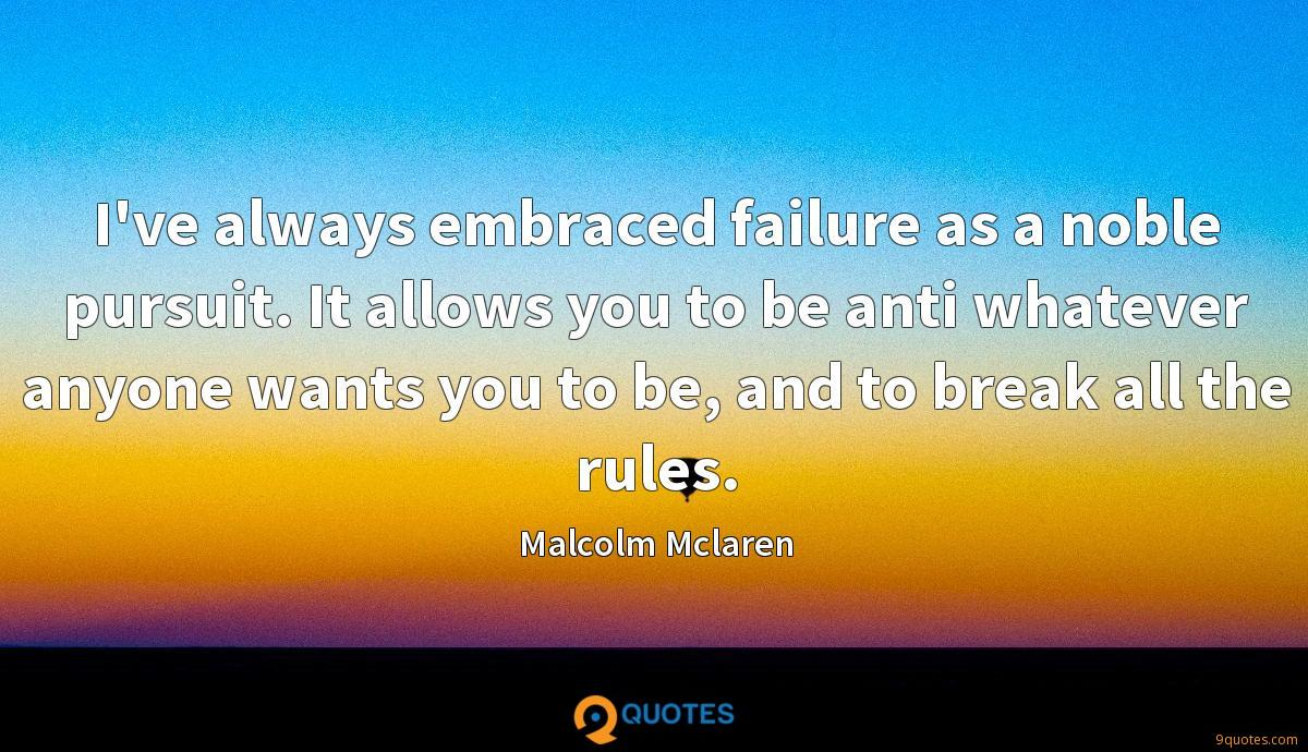I've always embraced failure as a noble pursuit. It allows you to be anti whatever anyone wants you to be, and to break all the rules.
