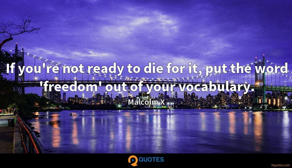 If you're not ready to die for it, put the word 'freedom' out of your vocabulary.