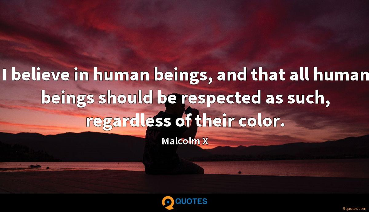 I believe in human beings, and that all human beings should be respected as such, regardless of their color.