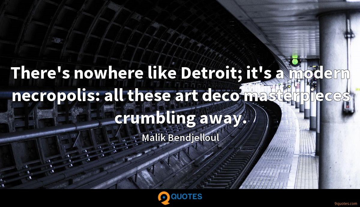 There's nowhere like Detroit; it's a modern necropolis: all these art deco masterpieces crumbling away.