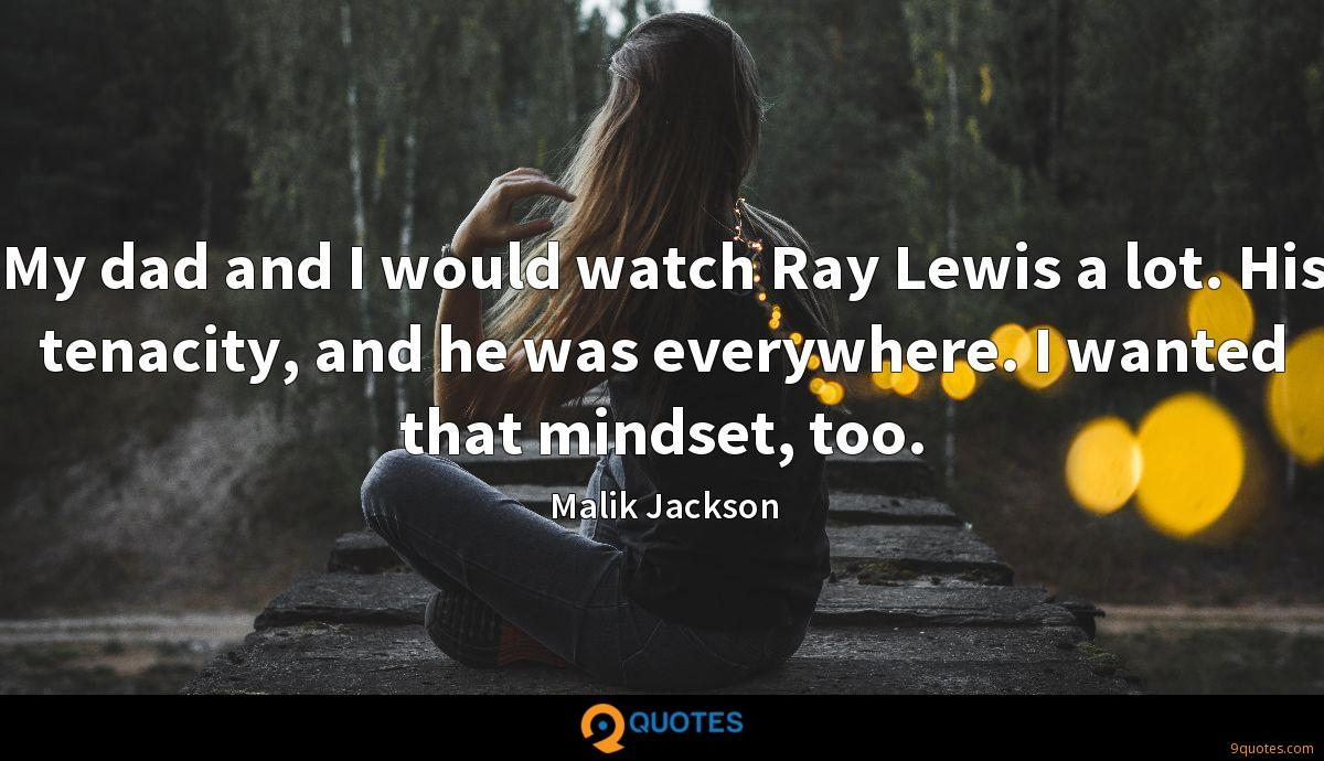My dad and I would watch Ray Lewis a lot. His tenacity, and he was everywhere. I wanted that mindset, too.