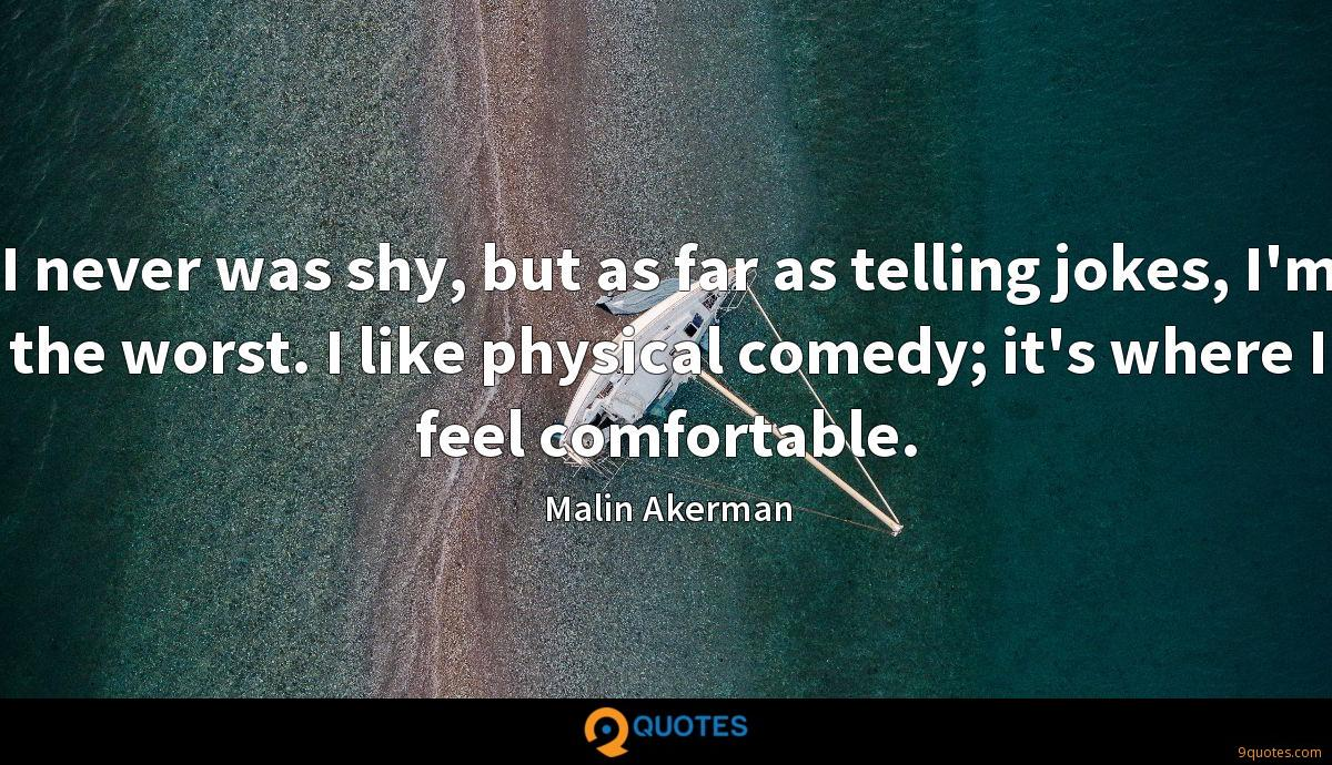 I never was shy, but as far as telling jokes, I'm the worst. I like physical comedy; it's where I feel comfortable.