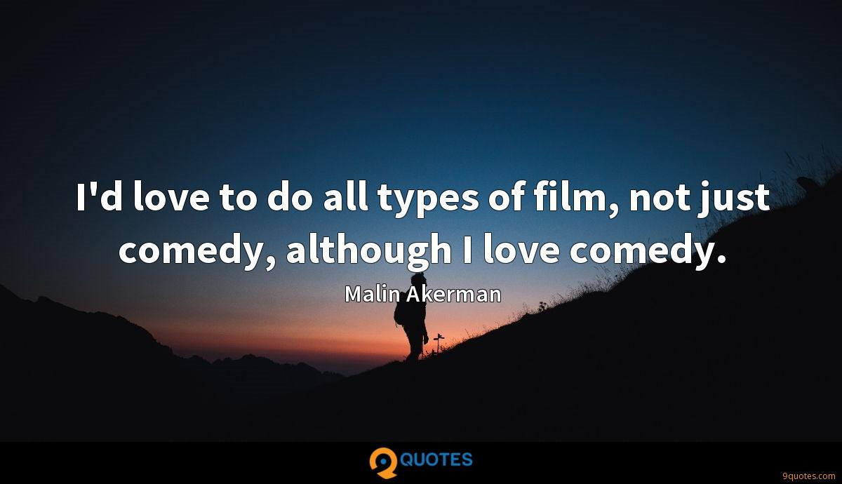 I'd love to do all types of film, not just comedy, although I love comedy.