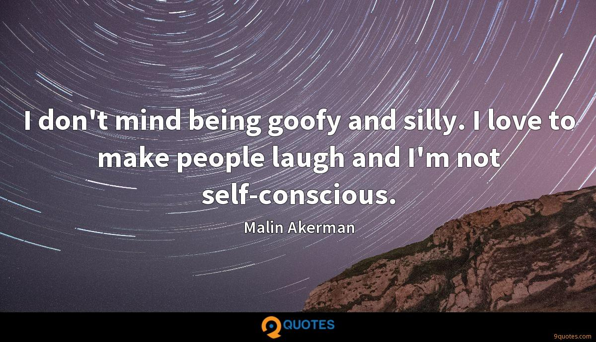 I don't mind being goofy and silly. I love to make people laugh and I'm not self-conscious.