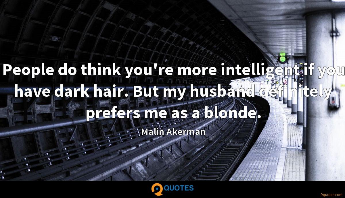 People do think you're more intelligent if you have dark hair. But my husband definitely prefers me as a blonde.