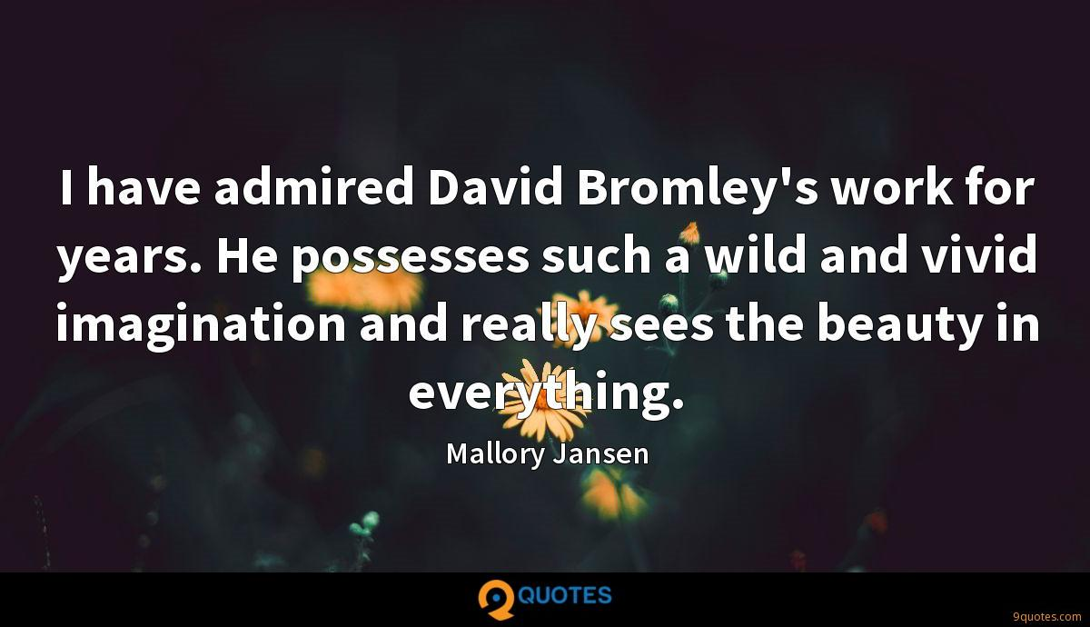 I have admired David Bromley's work for years. He possesses such a wild and vivid imagination and really sees the beauty in everything.