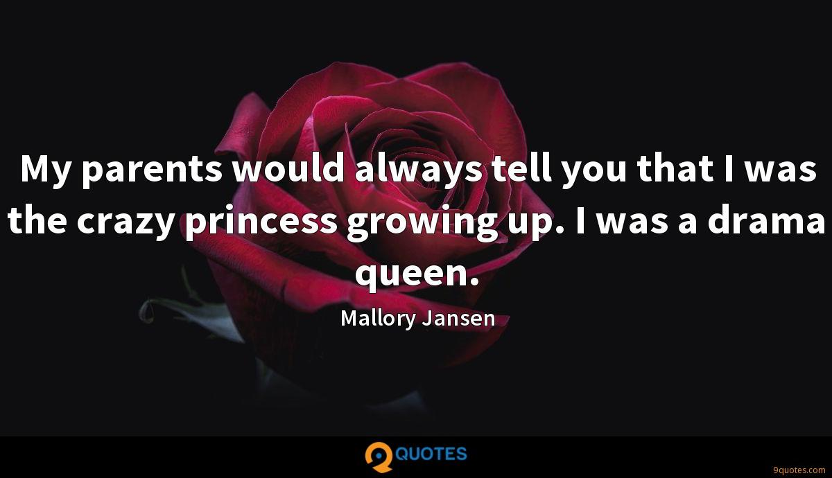 My parents would always tell you that I was the crazy princess growing up. I was a drama queen.
