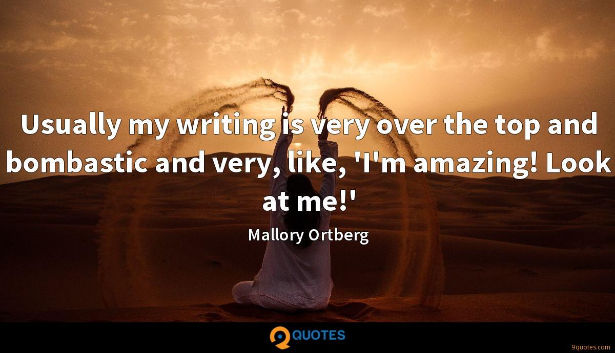 Usually my writing is very over the top and bombastic and very, like, 'I'm amazing! Look at me!'