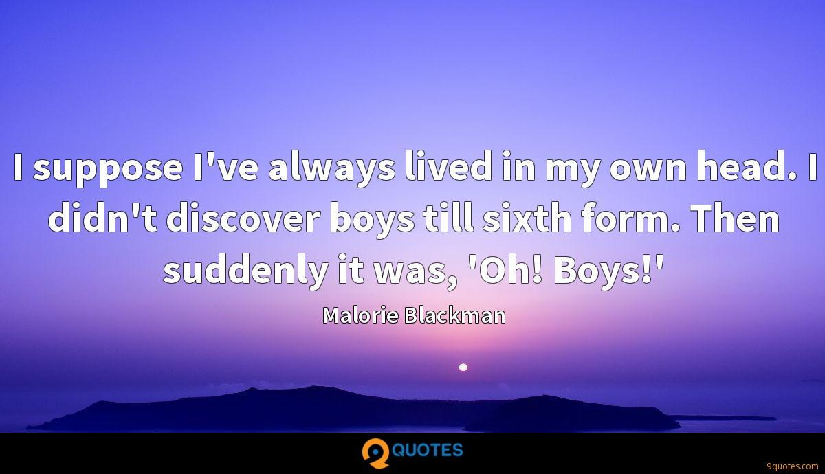 I suppose I've always lived in my own head. I didn't discover boys till sixth form. Then suddenly it was, 'Oh! Boys!'