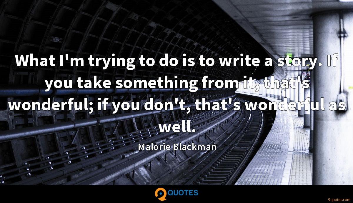 What I'm trying to do is to write a story. If you take something from it, that's wonderful; if you don't, that's wonderful as well.