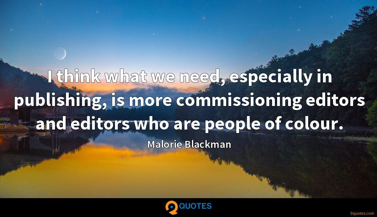 I think what we need, especially in publishing, is more commissioning editors and editors who are people of colour.