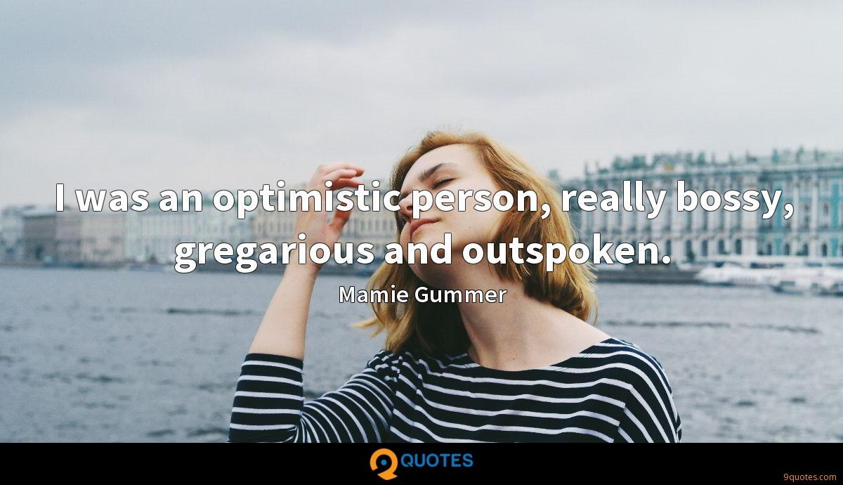 I was an optimistic person, really bossy, gregarious and outspoken.