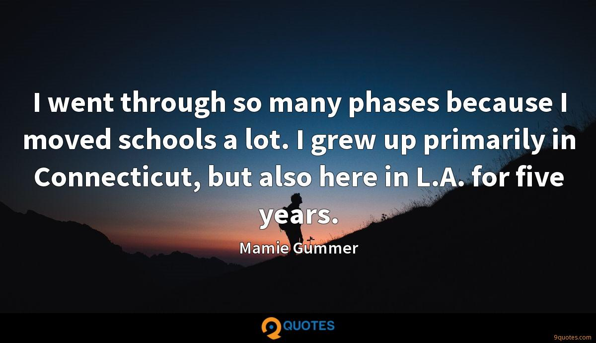 I went through so many phases because I moved schools a lot. I grew up primarily in Connecticut, but also here in L.A. for five years.