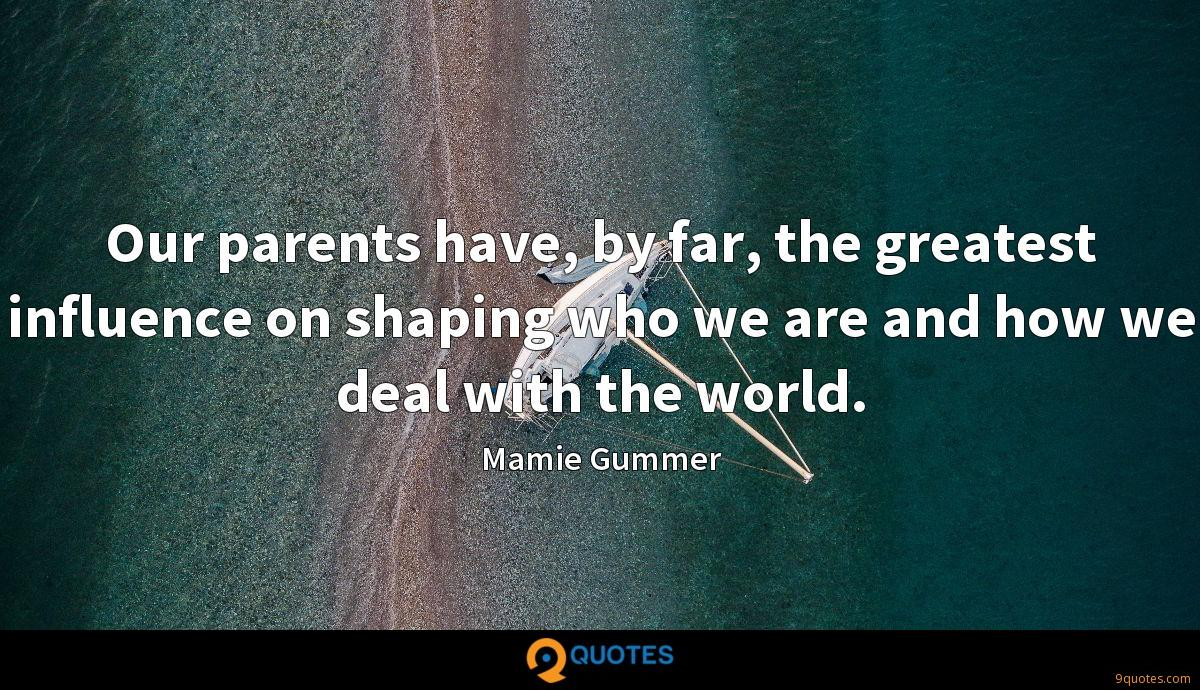 Our parents have, by far, the greatest influence on shaping who we are and how we deal with the world.