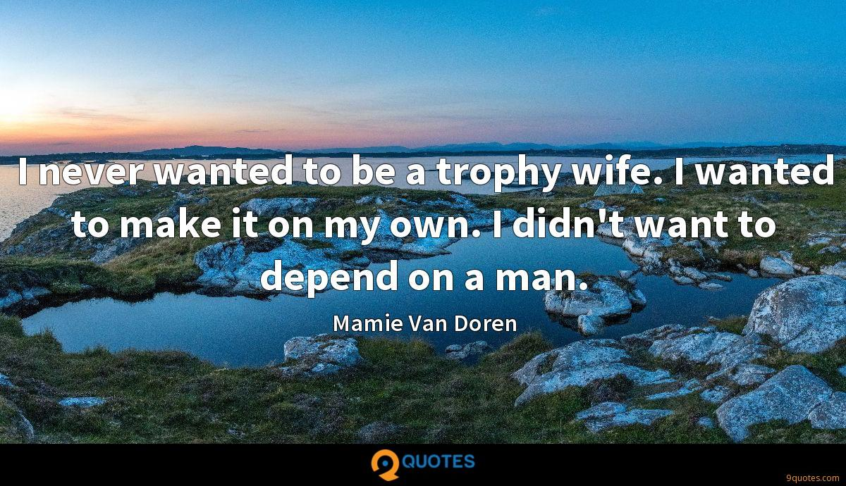 I never wanted to be a trophy wife. I wanted to make it on my own. I didn't want to depend on a man.