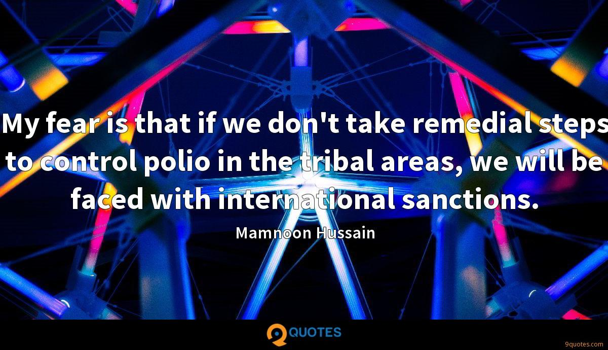 My fear is that if we don't take remedial steps to control polio in the tribal areas, we will be faced with international sanctions.