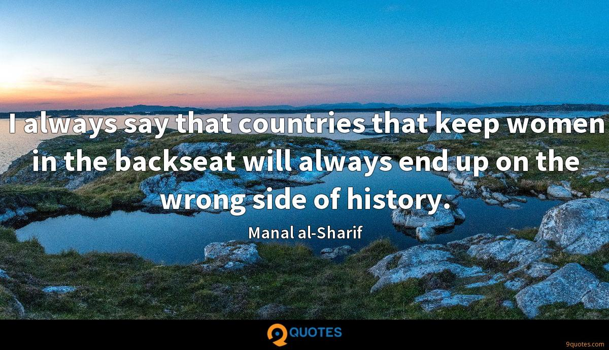 I always say that countries that keep women in the backseat will always end up on the wrong side of history.