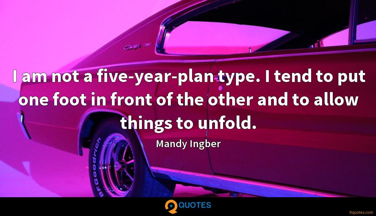 I am not a five-year-plan type. I tend to put one foot in front of the other and to allow things to unfold.