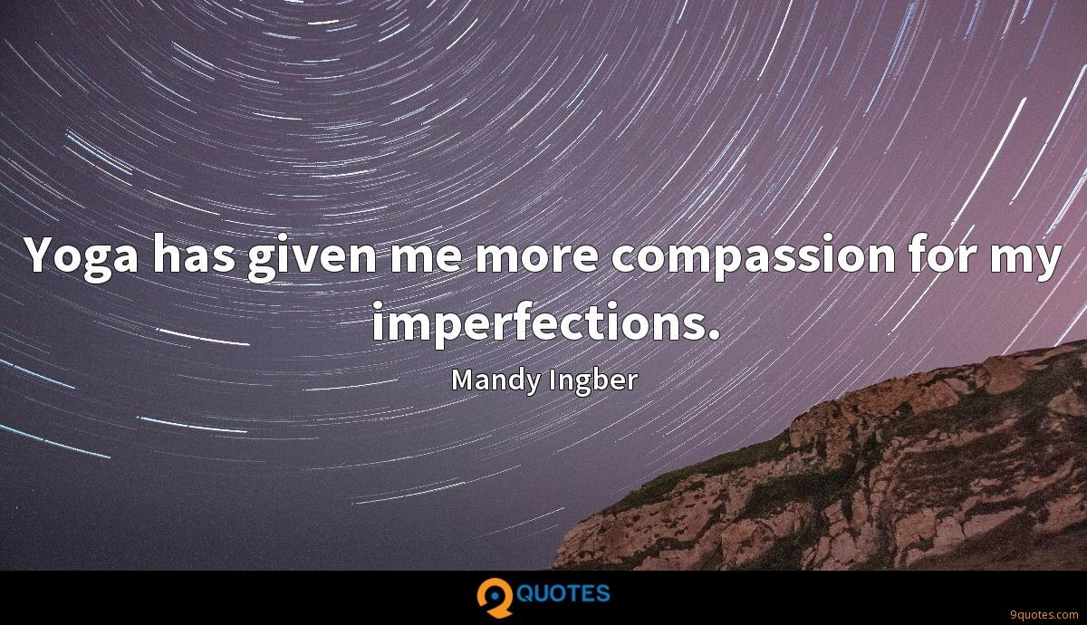 Yoga has given me more compassion for my imperfections.
