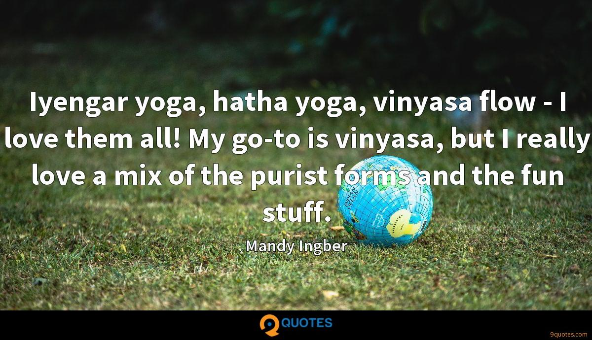 Iyengar yoga, hatha yoga, vinyasa flow - I love them all! My go-to is vinyasa, but I really love a mix of the purist forms and the fun stuff.