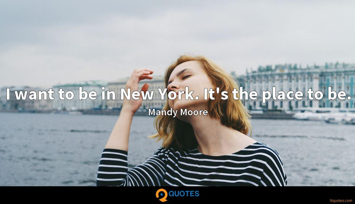 I want to be in New York. It's the place to be.