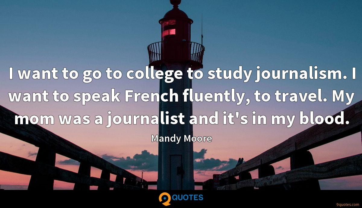 I want to go to college to study journalism. I want to speak French fluently, to travel. My mom was a journalist and it's in my blood.
