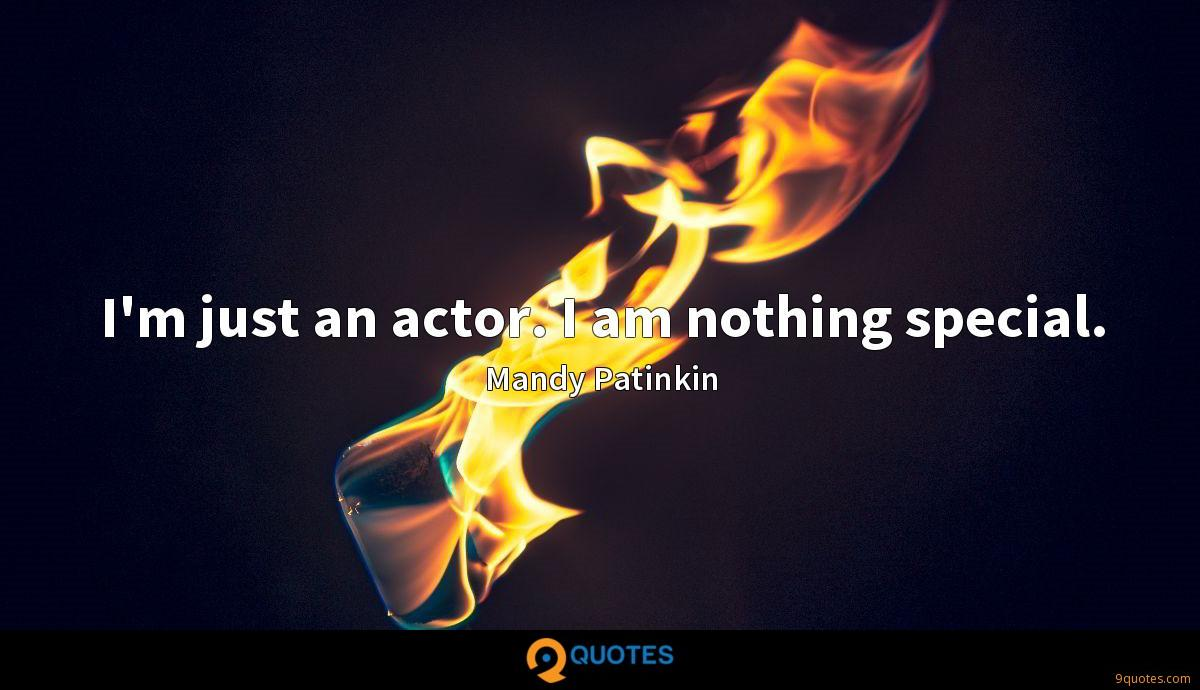 I'm just an actor. I am nothing special.