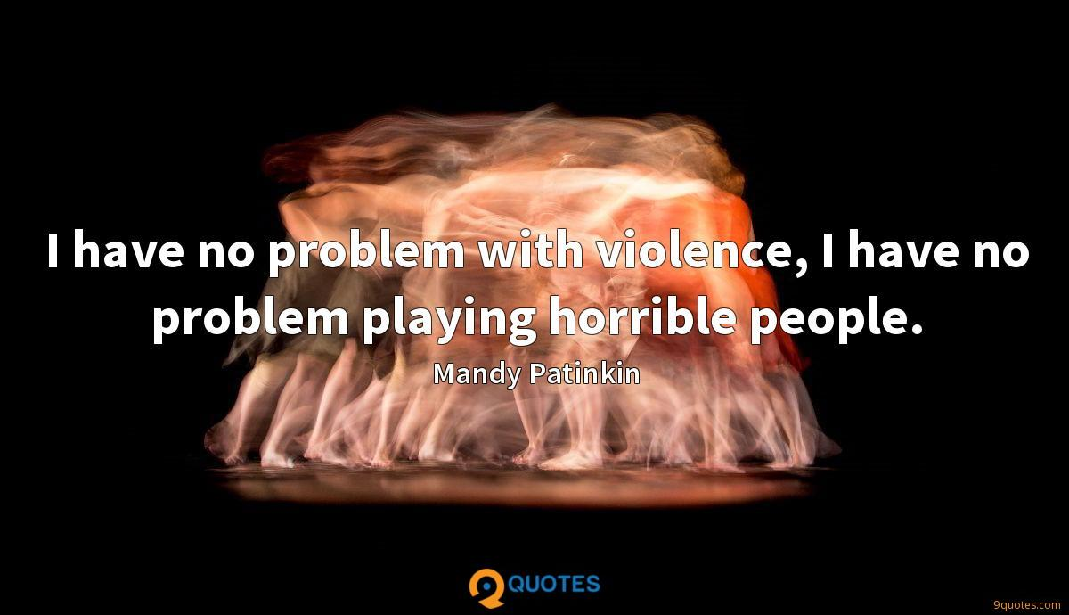 I have no problem with violence, I have no problem playing horrible people.