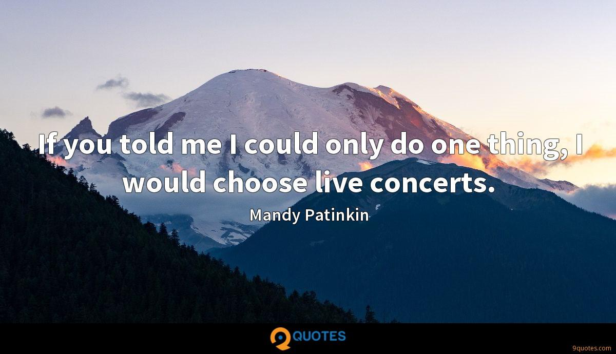 If you told me I could only do one thing, I would choose live concerts.