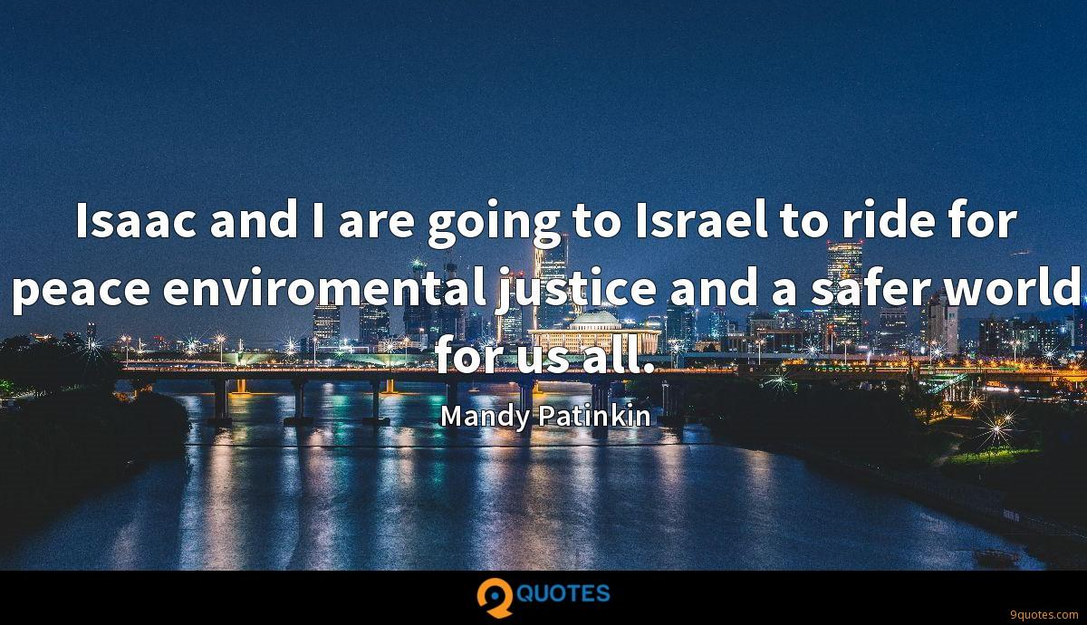 Isaac and I are going to Israel to ride for peace enviromental justice and a safer world for us all.