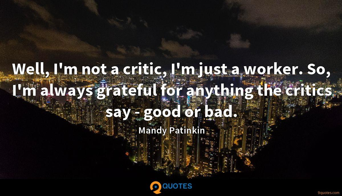 Well, I'm not a critic, I'm just a worker. So, I'm always grateful for anything the critics say - good or bad.