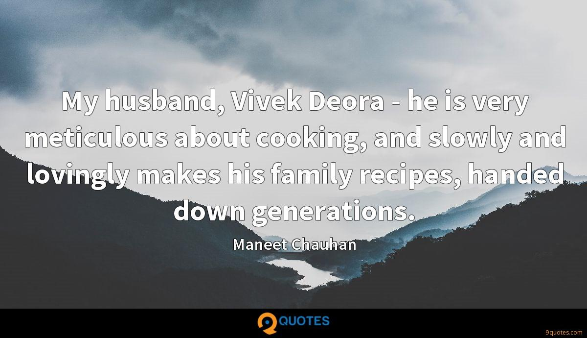 My husband, Vivek Deora - he is very meticulous about cooking, and slowly and lovingly makes his family recipes, handed down generations.