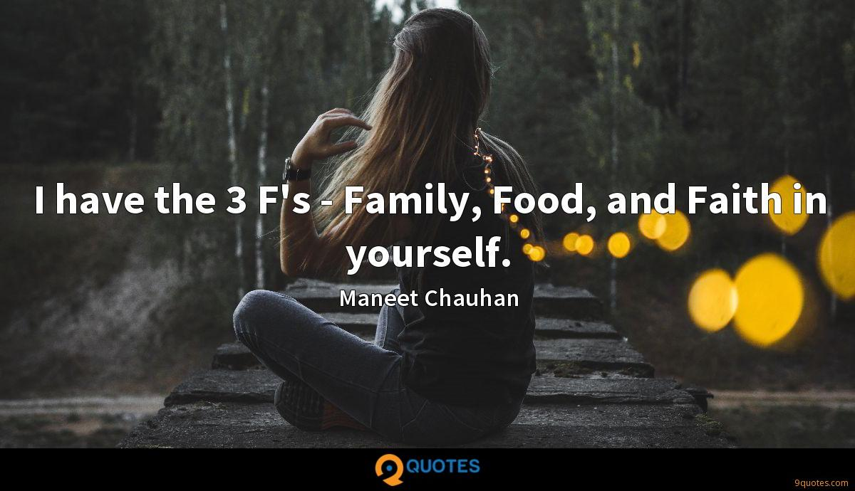 I have the 3 F's - Family, Food, and Faith in yourself.