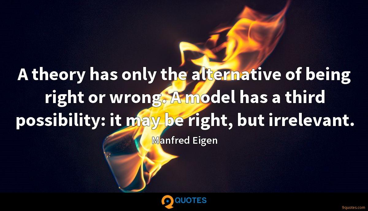 A theory has only the alternative of being right or wrong. A model has a third possibility: it may be right, but irrelevant.