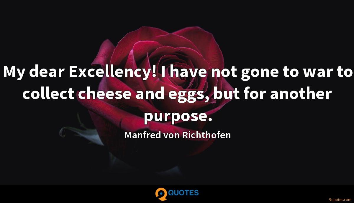 My dear Excellency! I have not gone to war to collect cheese and eggs, but for another purpose.
