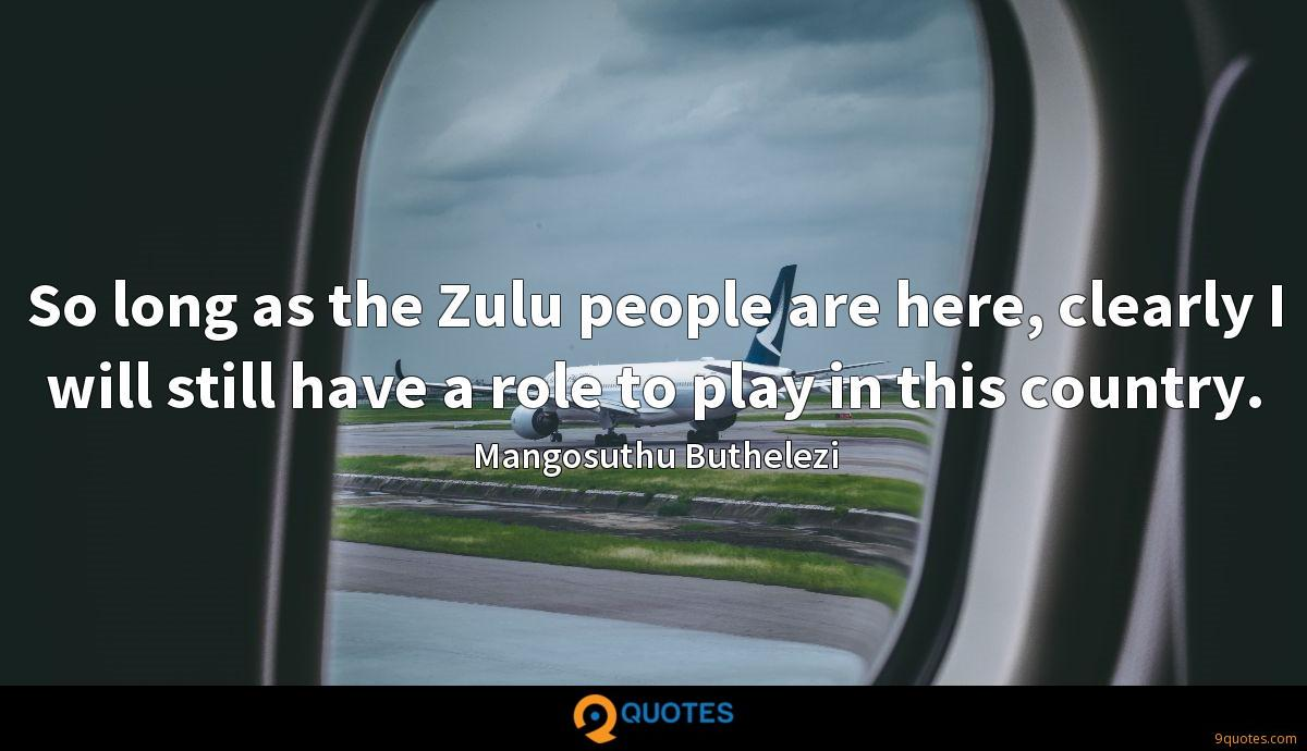 So long as the Zulu people are here, clearly I will still have a role to play in this country.