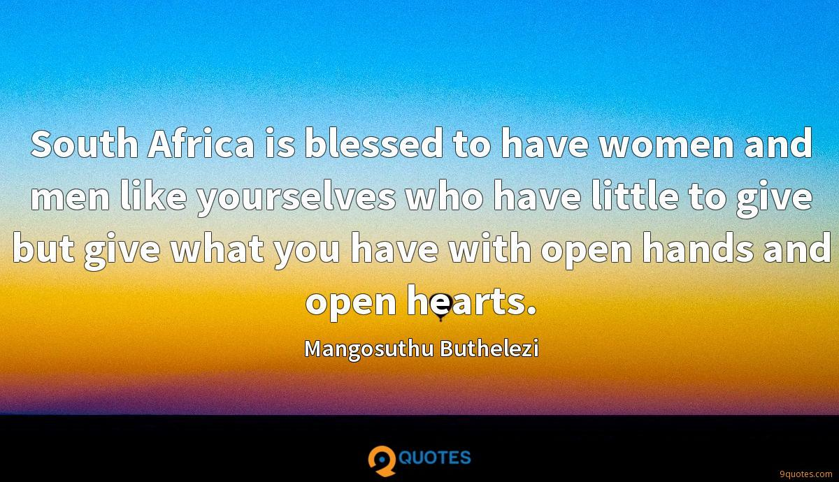 South Africa is blessed to have women and men like yourselves who have little to give but give what you have with open hands and open hearts.