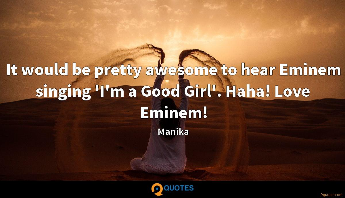 It would be pretty awesome to hear Eminem singing 'I'm a Good Girl'. Haha! Love Eminem!