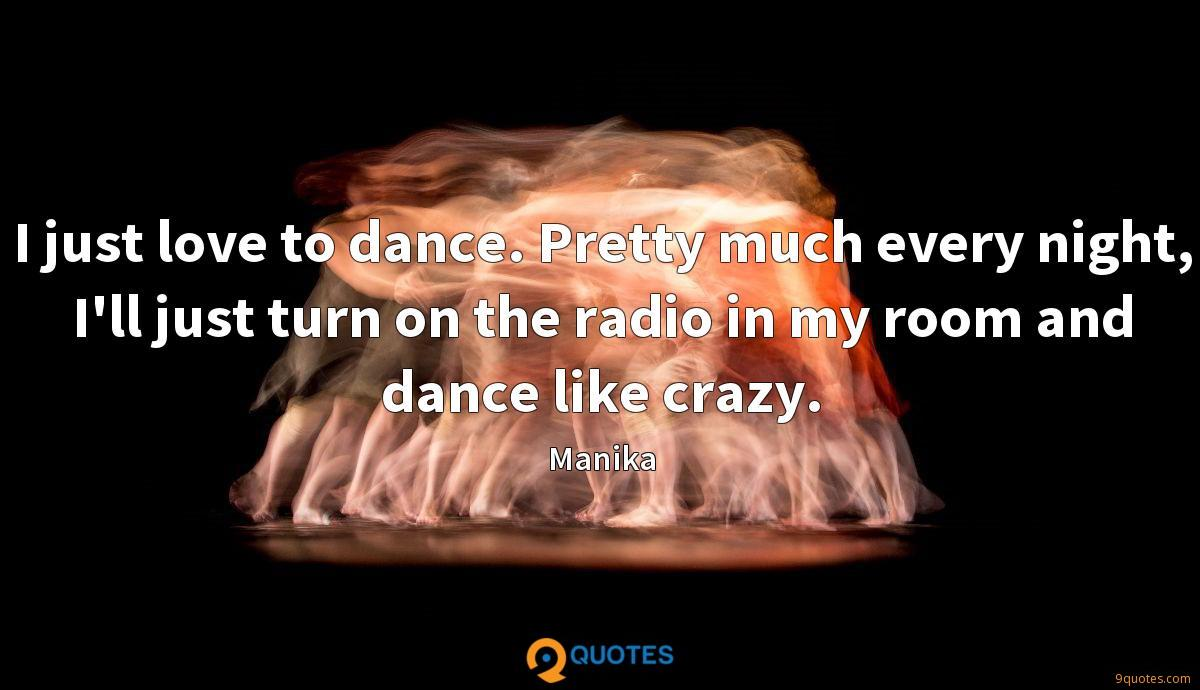 I just love to dance. Pretty much every night, I'll just turn on the radio in my room and dance like crazy.