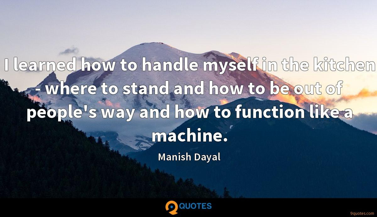 I learned how to handle myself in the kitchen - where to stand and how to be out of people's way and how to function like a machine.