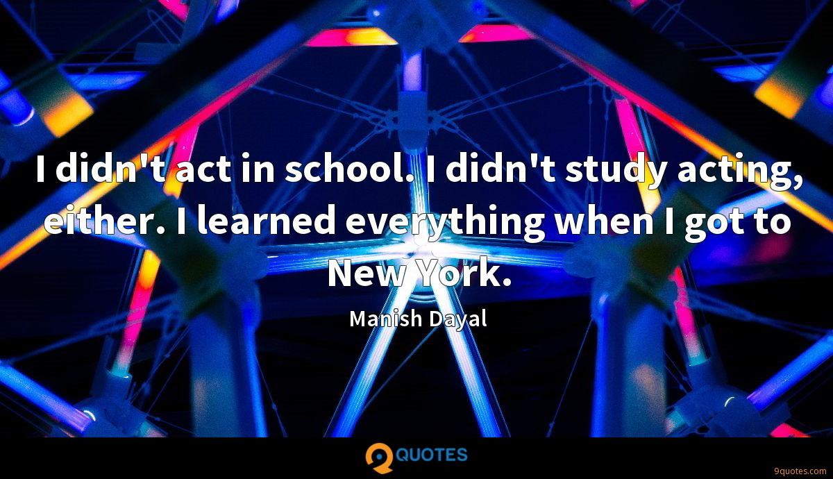 I didn't act in school. I didn't study acting, either. I learned everything when I got to New York.