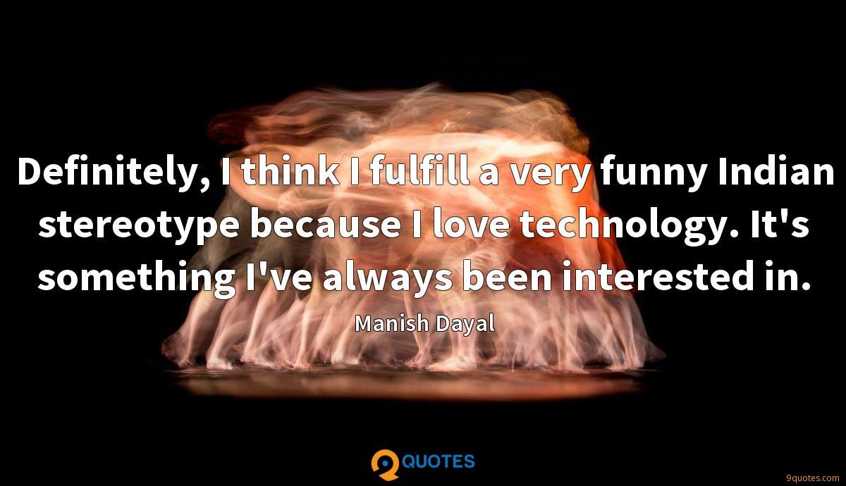 Definitely, I think I fulfill a very funny Indian stereotype because I love technology. It's something I've always been interested in.