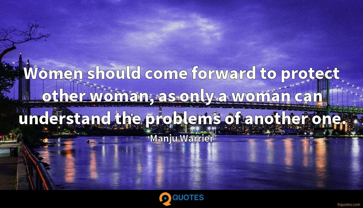 Women should come forward to protect other woman, as only a woman can understand the problems of another one.