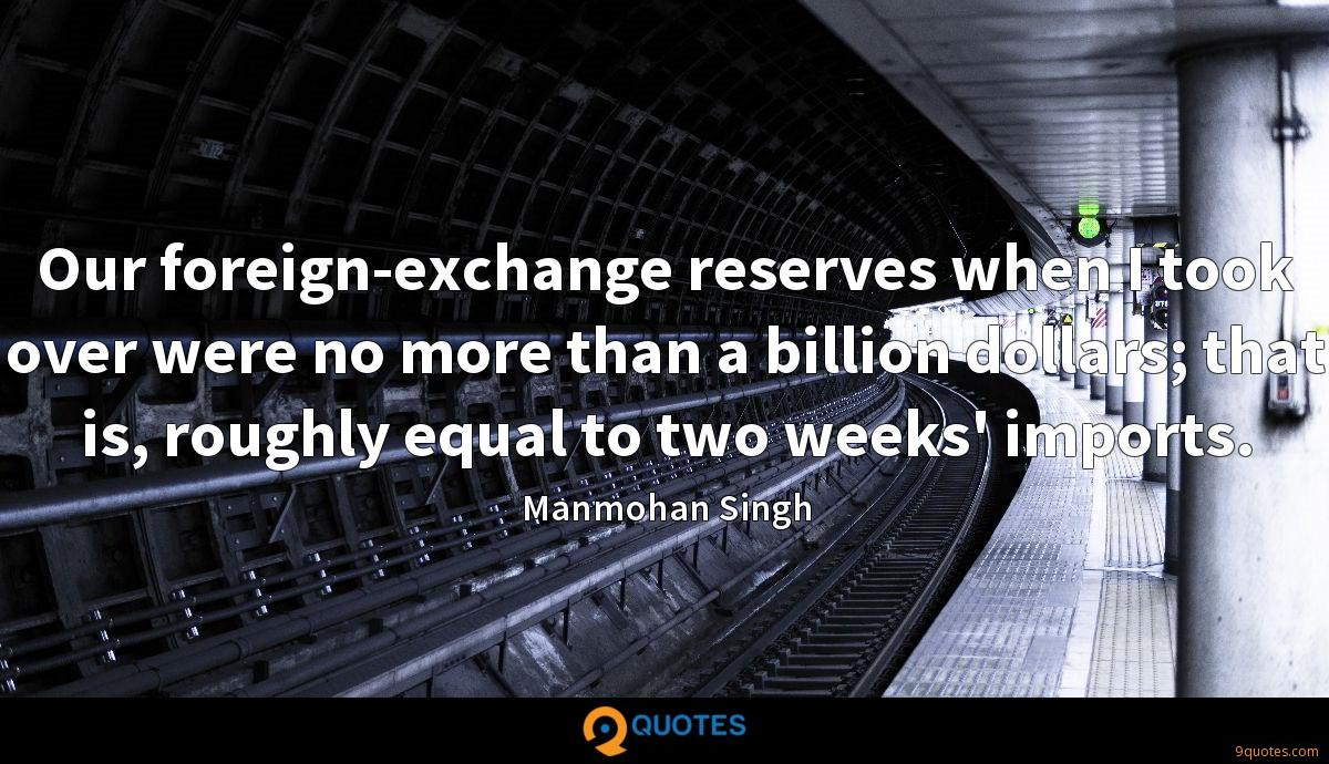 Our foreign-exchange reserves when I took over were no more than a billion dollars; that is, roughly equal to two weeks' imports.