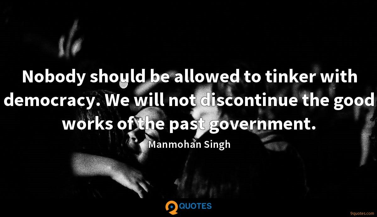 Nobody should be allowed to tinker with democracy. We will not discontinue the good works of the past government.