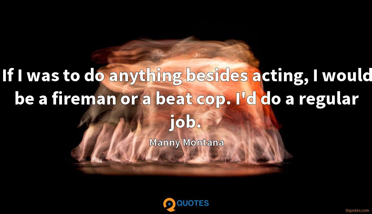 If I was to do anything besides acting, I would be a fireman or a beat cop. I'd do a regular job.