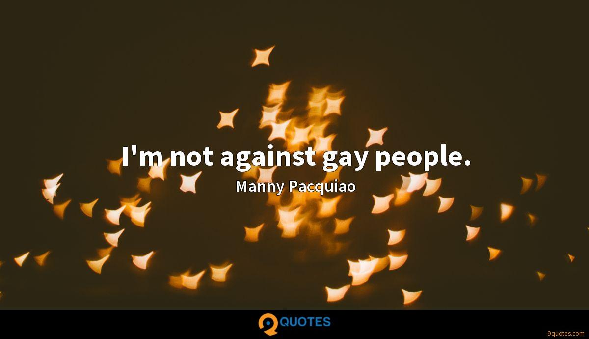 I'm not against gay people.
