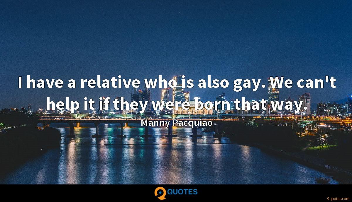 I have a relative who is also gay. We can't help it if they were born that way.